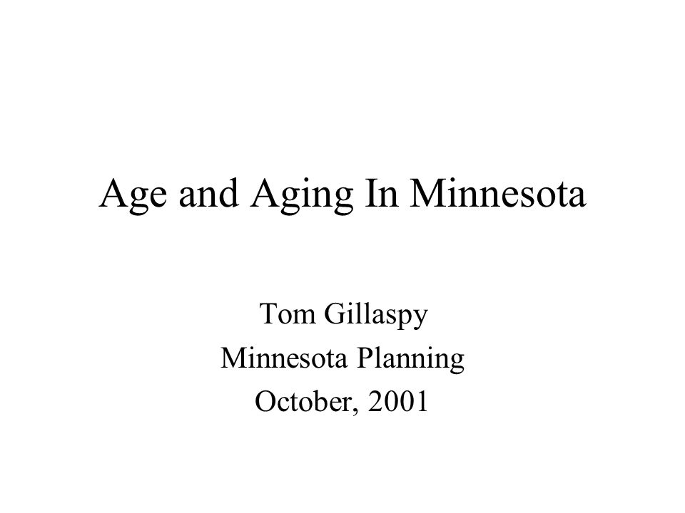 Age and Aging In Minnesota Tom Gillaspy Minnesota Planning October, 2001