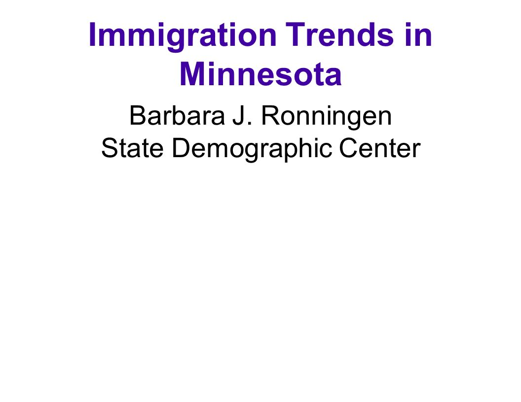 Immigration Trends in Minnesota Barbara J. Ronningen State Demographic Center June 8, 2002