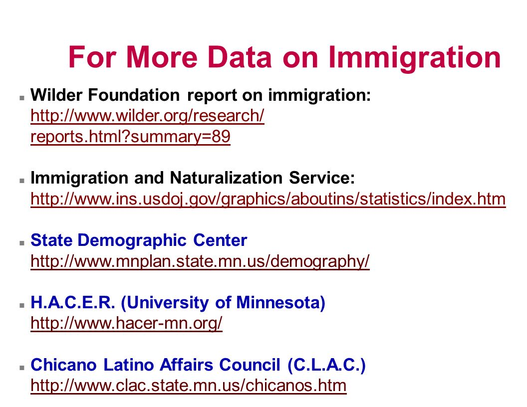 For More Data on Immigration n Wilder Foundation report on immigration:   reports.html summary=89 n Immigration and Naturalization Service:   n State Demographic Center   n H.A.C.E.R.