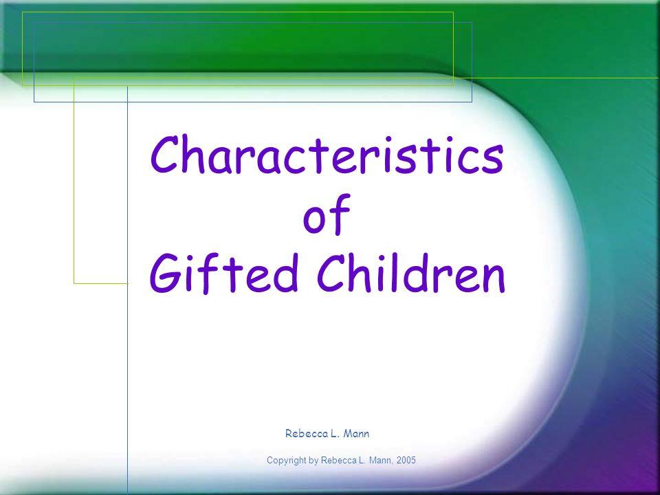 Copyright by Rebecca L. Mann, 2005 Characteristics of Gifted Children Rebecca L. Mann