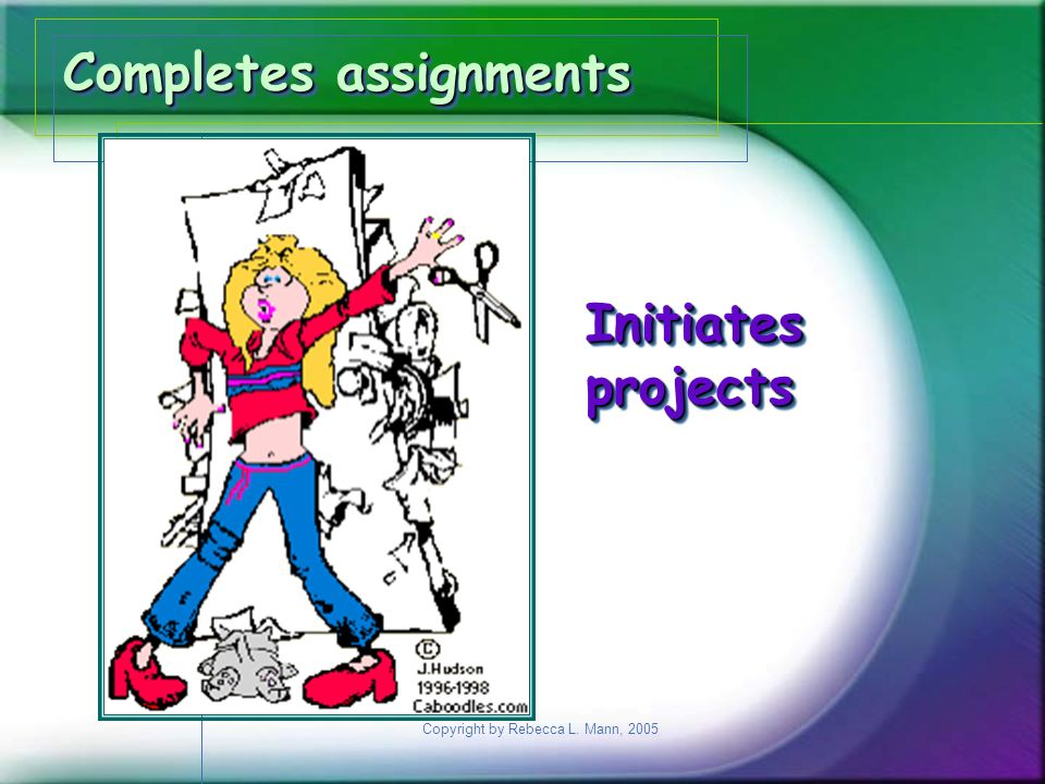 Copyright by Rebecca L. Mann, 2005 Completes assignments Initiatesprojects Initiatesprojects