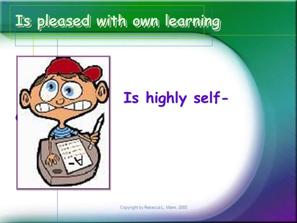 Copyright by Rebecca L. Mann, 2005 Is pleased with own learning Is highly self- critical Is pleased with own learning Is highly self- critical