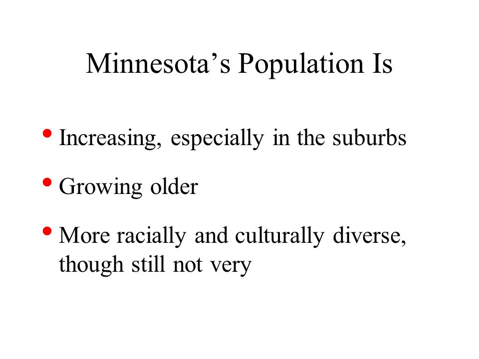 Minnesotas Population Is Increasing, especially in the suburbs Growing older More racially and culturally diverse, though still not very