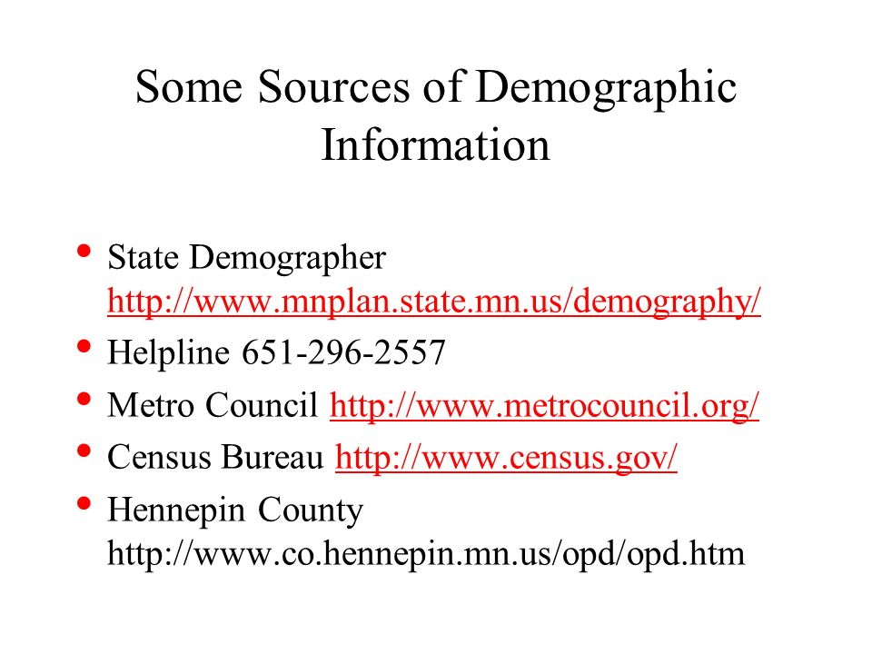 Some Sources of Demographic Information State Demographer http://www.mnplan.state.mn.us/demography/ http://www.mnplan.state.mn.us/demography/ Helpline 651-296-2557 Metro Council http://www.metrocouncil.org/http://www.metrocouncil.org/ Census Bureau http://www.census.gov/http://www.census.gov/ Hennepin County http://www.co.hennepin.mn.us/opd/opd.htm
