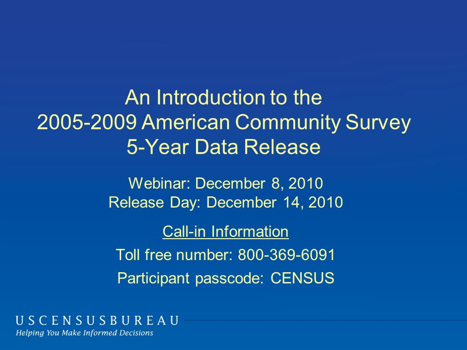 An Introduction to the 2005-2009 American Community Survey 5-Year Data Release Webinar: December 8, 2010 Release Day: December 14, 2010 Call-in Information Toll free number: 800-369-6091 Participant passcode: CENSUS