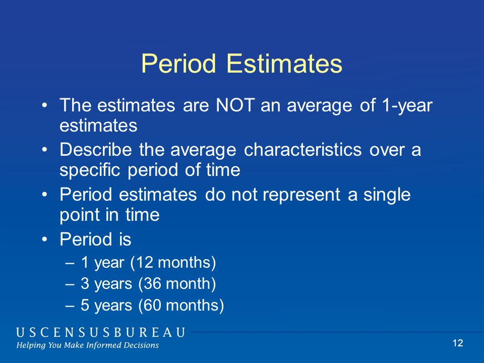 Period Estimates The estimates are NOT an average of 1-year estimates Describe the average characteristics over a specific period of time Period estimates do not represent a single point in time Period is –1 year (12 months) –3 years (36 month) –5 years (60 months) 12