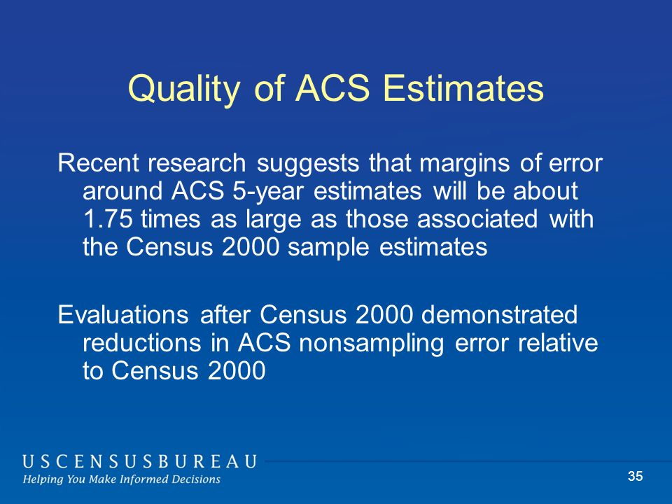 35 Quality of ACS Estimates Recent research suggests that margins of error around ACS 5-year estimates will be about 1.75 times as large as those associated with the Census 2000 sample estimates Evaluations after Census 2000 demonstrated reductions in ACS nonsampling error relative to Census 2000