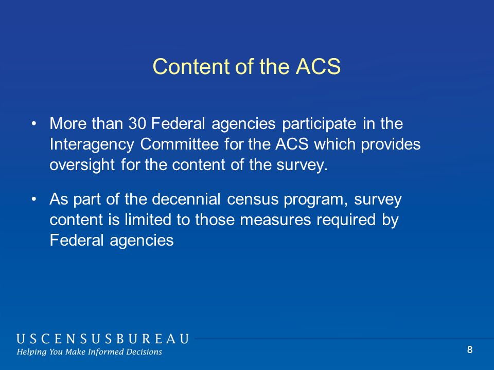 8 Content of the ACS More than 30 Federal agencies participate in the Interagency Committee for the ACS which provides oversight for the content of the survey.