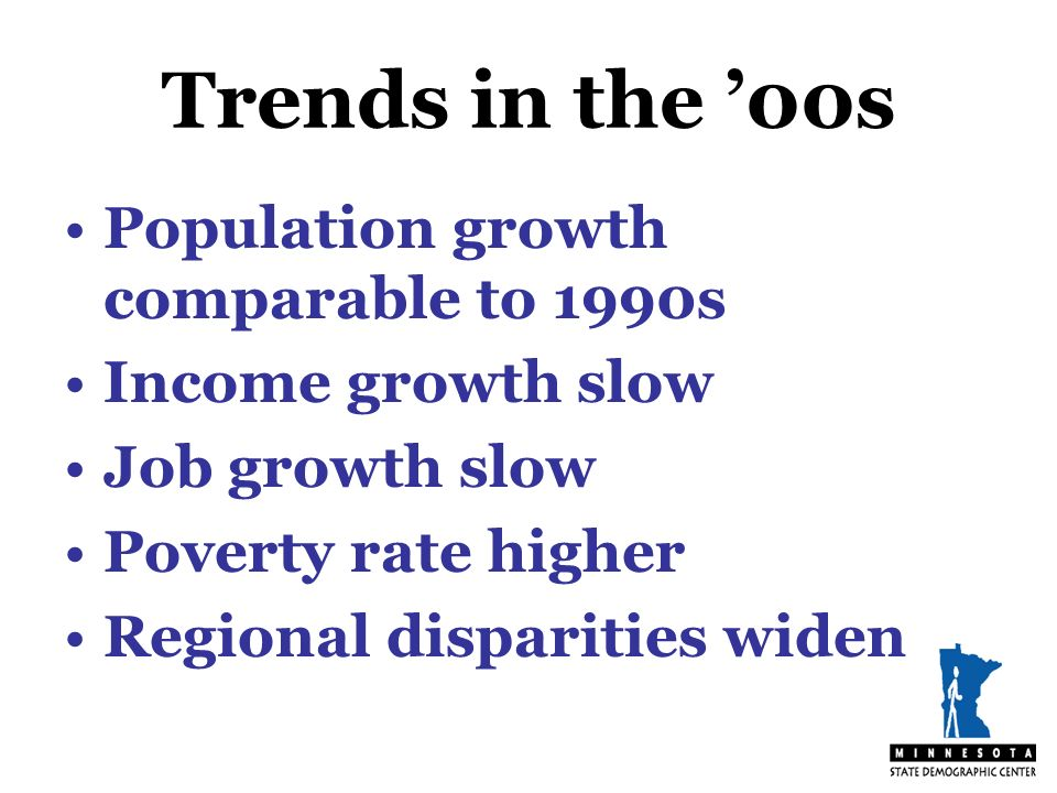 Trends in the 00s Population growth comparable to 1990s Income growth slow Job growth slow Poverty rate higher Regional disparities widen