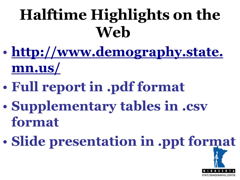 Halftime Highlights on the Web http://www.demography.state. mn.us/http://www.demography.state. mn.us/ Full report in.pdf format Supplementary tables i