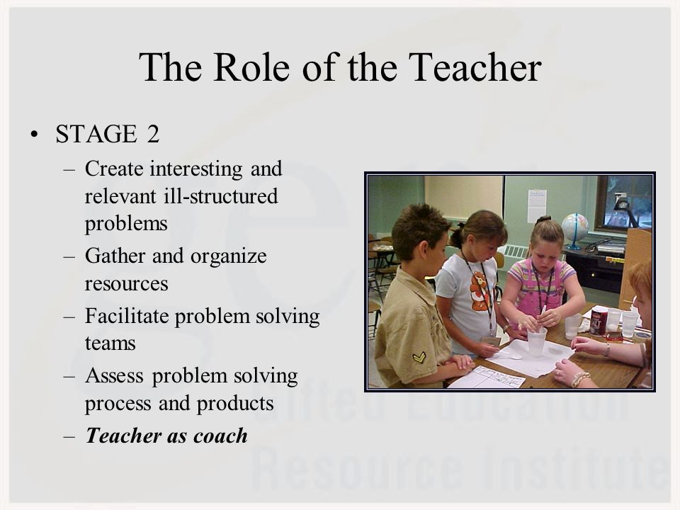 The Role of the Teacher STAGE 2 –Create interesting and relevant ill-structured problems –Gather and organize resources –Facilitate problem solving teams –Assess problem solving process and products –Teacher as coach