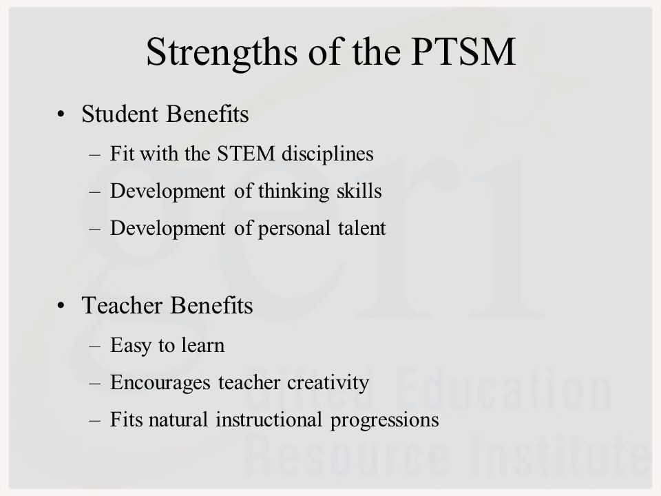 Strengths of the PTSM Student Benefits –Fit with the STEM disciplines –Development of thinking skills –Development of personal talent Teacher Benefits –Easy to learn –Encourages teacher creativity –Fits natural instructional progressions
