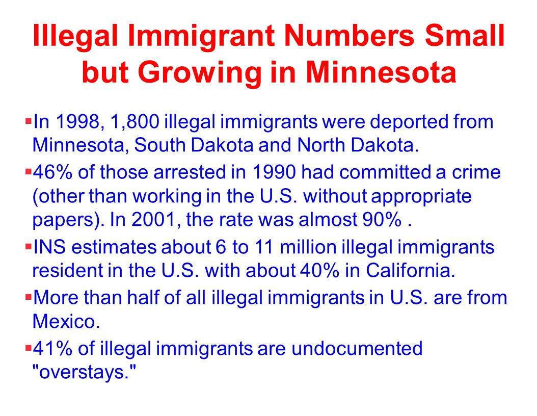 Illegal Immigrant Numbers Small but Growing in Minnesota In 1998, 1,800 illegal immigrants were deported from Minnesota, South Dakota and North Dakota.