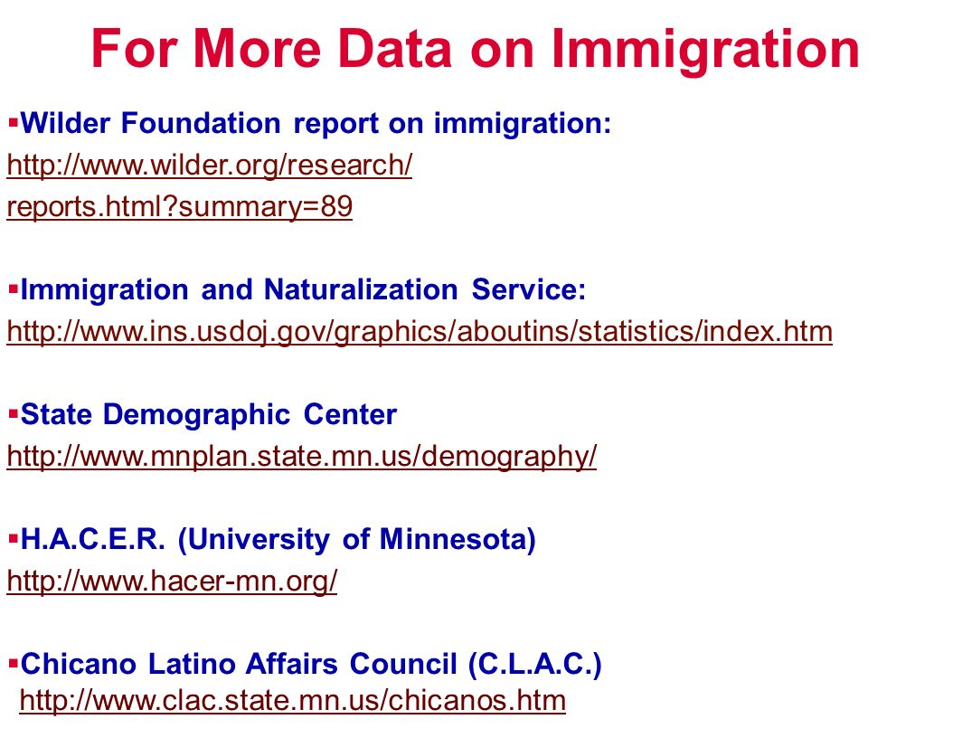 For More Data on Immigration Wilder Foundation report on immigration: http://www.wilder.org/research/ reports.html?summary=89 Immigration and Naturalization Service: http://www.ins.usdoj.gov/graphics/aboutins/statistics/index.htm State Demographic Center http://www.mnplan.state.mn.us/demography/ H.A.C.E.R.