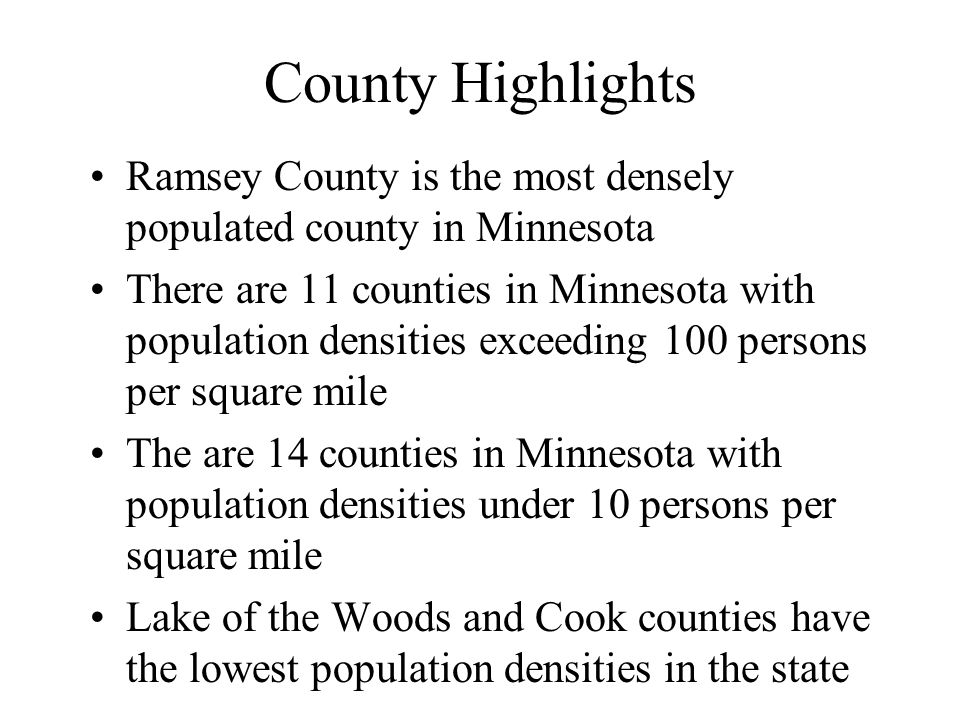 County Highlights Ramsey County is the most densely populated county in Minnesota There are 11 counties in Minnesota with population densities exceeding 100 persons per square mile The are 14 counties in Minnesota with population densities under 10 persons per square mile Lake of the Woods and Cook counties have the lowest population densities in the state