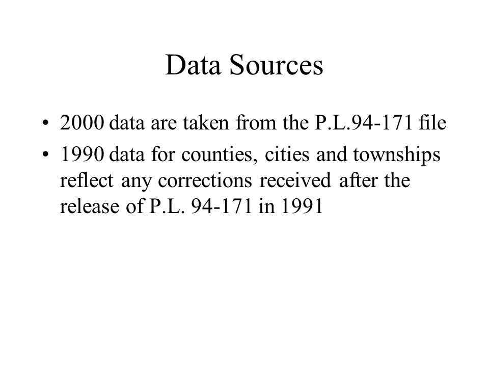 Data Sources 2000 data are taken from the P.L.94-171 file 1990 data for counties, cities and townships reflect any corrections received after the release of P.L.