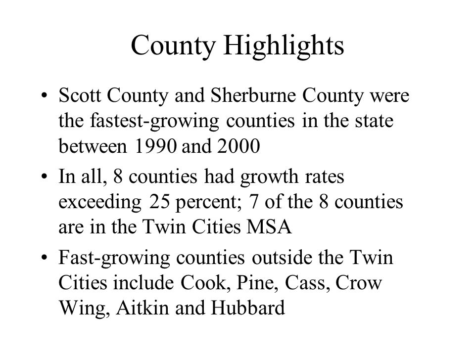 County Highlights Scott County and Sherburne County were the fastest-growing counties in the state between 1990 and 2000 In all, 8 counties had growth rates exceeding 25 percent; 7 of the 8 counties are in the Twin Cities MSA Fast-growing counties outside the Twin Cities include Cook, Pine, Cass, Crow Wing, Aitkin and Hubbard