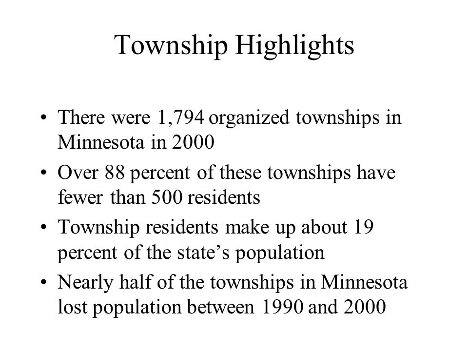 Township Highlights There were 1,794 organized townships in Minnesota in 2000 Over 88 percent of these townships have fewer than 500 residents Township residents make up about 19 percent of the states population Nearly half of the townships in Minnesota lost population between 1990 and 2000