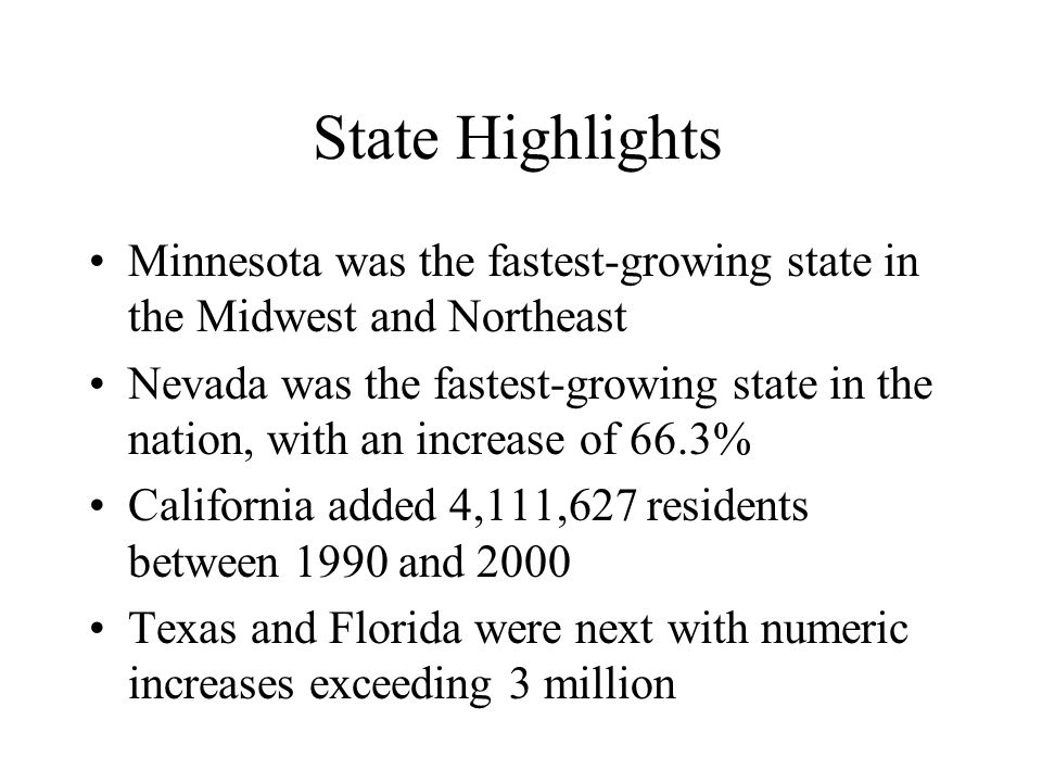 State Highlights Minnesota was the fastest-growing state in the Midwest and Northeast Nevada was the fastest-growing state in the nation, with an increase of 66.3% California added 4,111,627 residents between 1990 and 2000 Texas and Florida were next with numeric increases exceeding 3 million