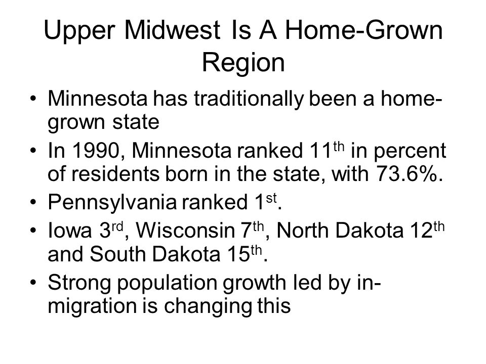 Upper Midwest Is A Home-Grown Region Minnesota has traditionally been a home- grown state In 1990, Minnesota ranked 11 th in percent of residents born