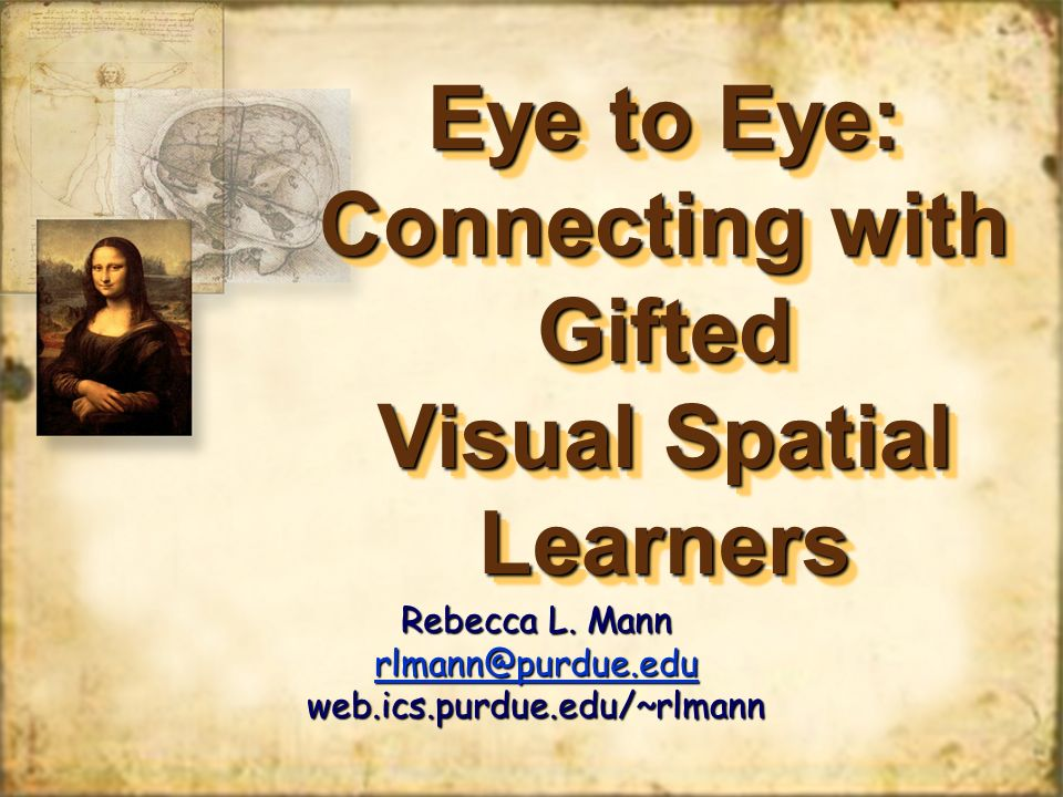 Eye to Eye: Connecting with Gifted Visual Spatial Learners Rebecca L. Mann rlmann@purdue.edu web.ics.purdue.edu/~rlmann