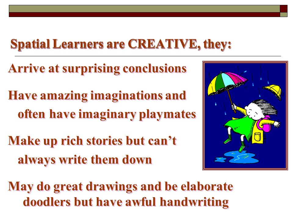 Spatial Learners are CREATIVE, they: Arrive at surprising conclusions Have amazing imaginations and often have imaginary playmates Make up rich stories but cant always write them down May do great drawings and be elaborate doodlers but have awful handwriting Arrive at surprising conclusions Have amazing imaginations and often have imaginary playmates Make up rich stories but cant always write them down May do great drawings and be elaborate doodlers but have awful handwriting