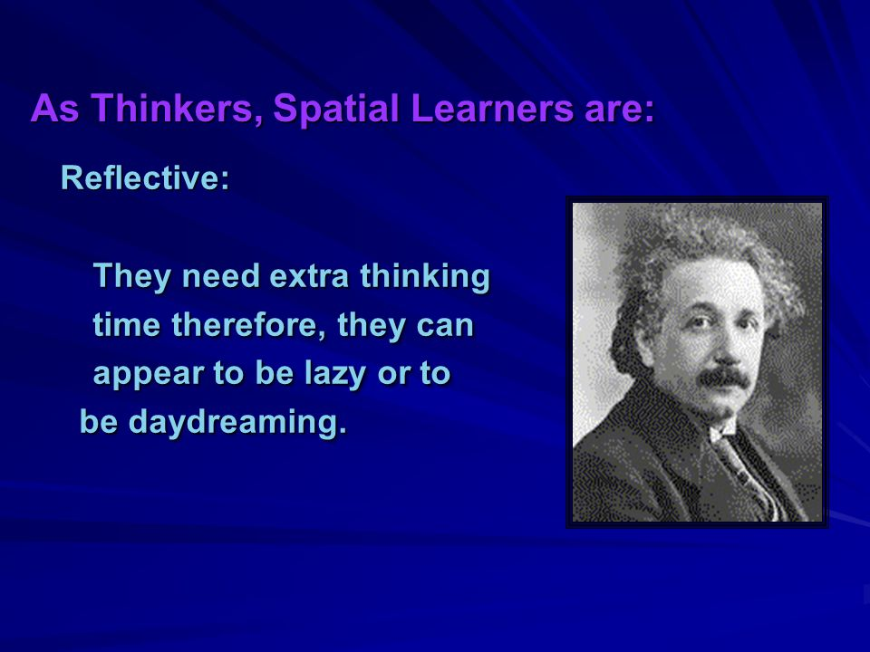 As Thinkers, Spatial Learners are: Reflective: They need extra thinking time therefore, they can appear to be lazy or to be daydreaming.