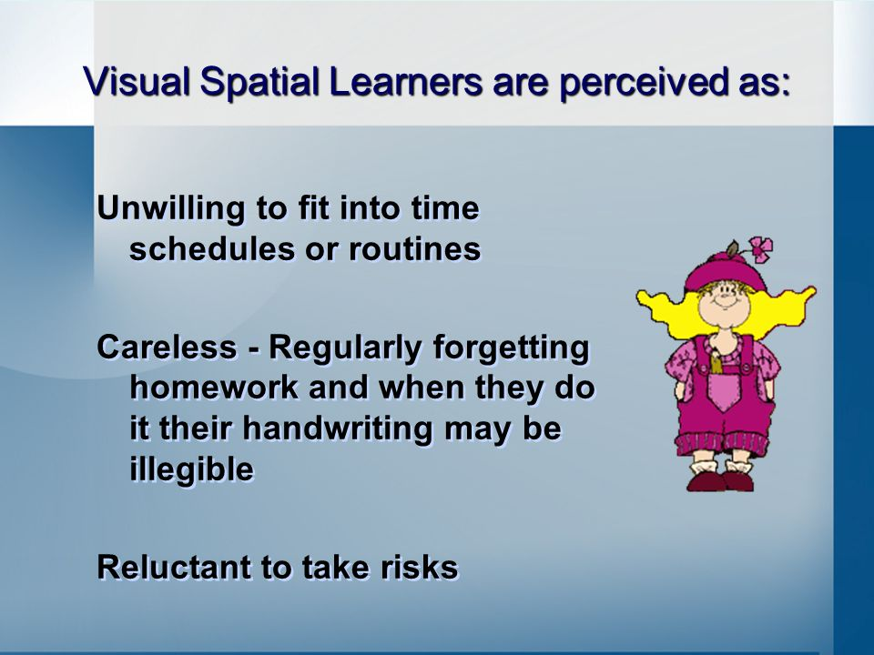 Visual Spatial Learners are perceived as: Unwilling to fit into time schedules or routines Careless - Regularly forgetting homework and when they do it their handwriting may be illegible Reluctant to take risks Unwilling to fit into time schedules or routines Careless - Regularly forgetting homework and when they do it their handwriting may be illegible Reluctant to take risks