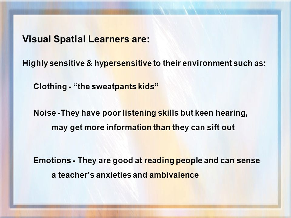Visual Spatial Learners are: Highly sensitive & hypersensitive to their environment such as: Clothing - the sweatpants kids Noise -They have poor listening skills but keen hearing, may get more information than they can sift out Emotions - They are good at reading people and can sense a teachers anxieties and ambivalence