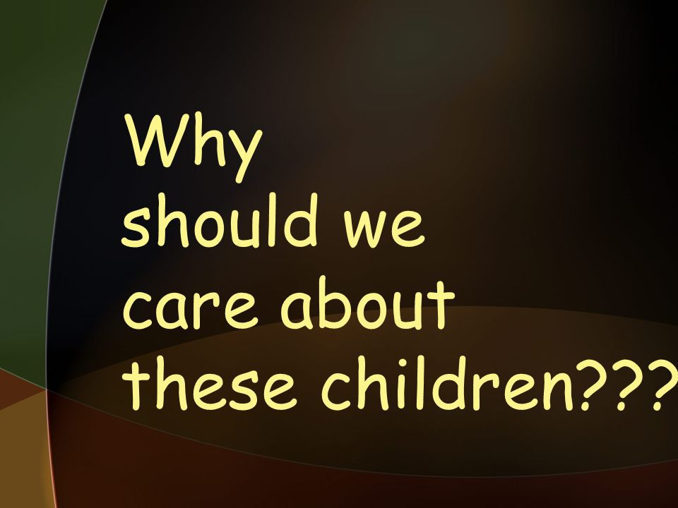 Why should we care about these children???