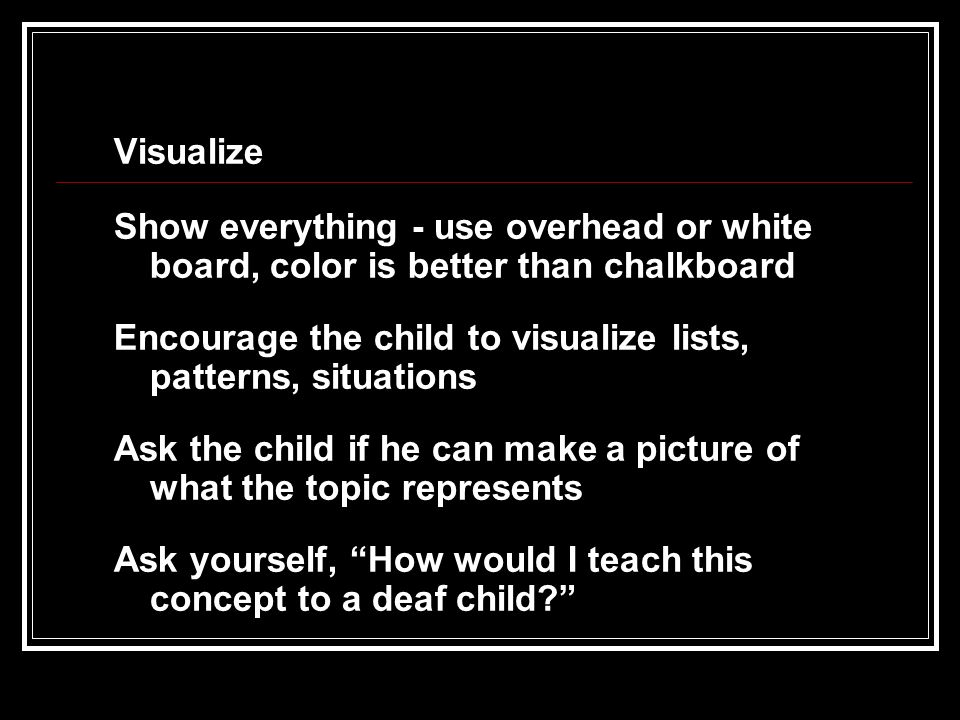 Visualize Show everything - use overhead or white board, color is better than chalkboard Encourage the child to visualize lists, patterns, situations Ask the child if he can make a picture of what the topic represents Ask yourself, How would I teach this concept to a deaf child?