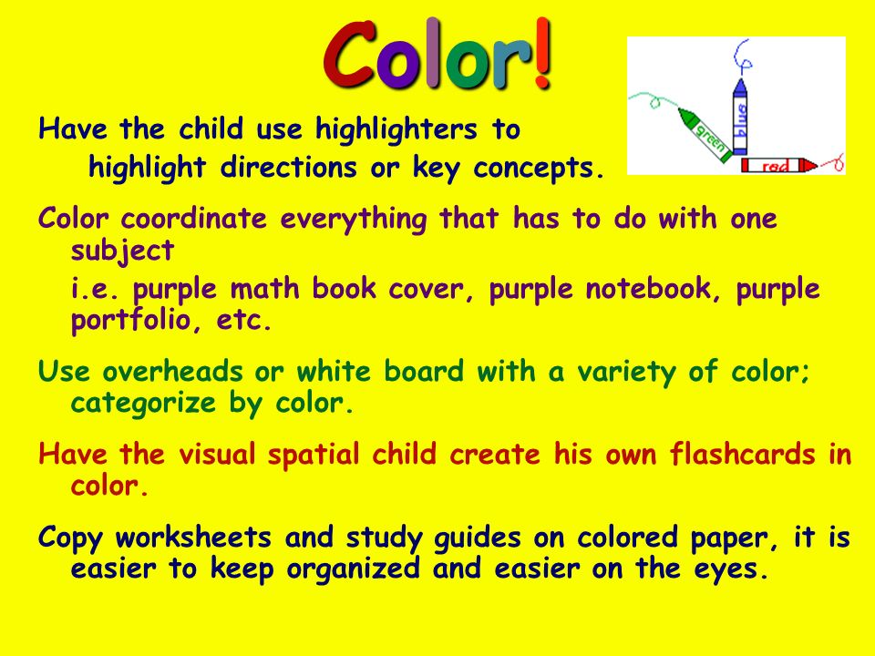 Color!Color!Color!Color. Have the child use highlighters to highlight directions or key concepts.