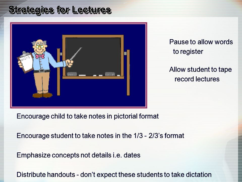 Strategies for Lectures Pause to allow words to register Allow student to tape record lectures Encourage child to take notes in pictorial format Encourage student to take notes in the 1/3 - 2/3s format Emphasize concepts not details i.e.