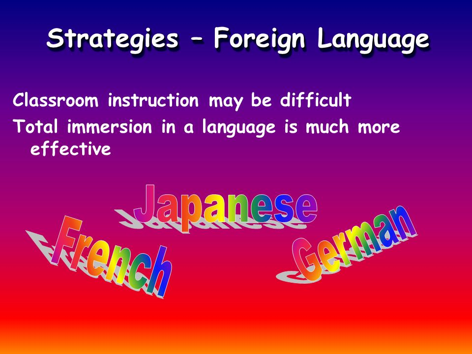 Strategies – Foreign Language Classroom instruction may be difficult Total immersion in a language is much more effective