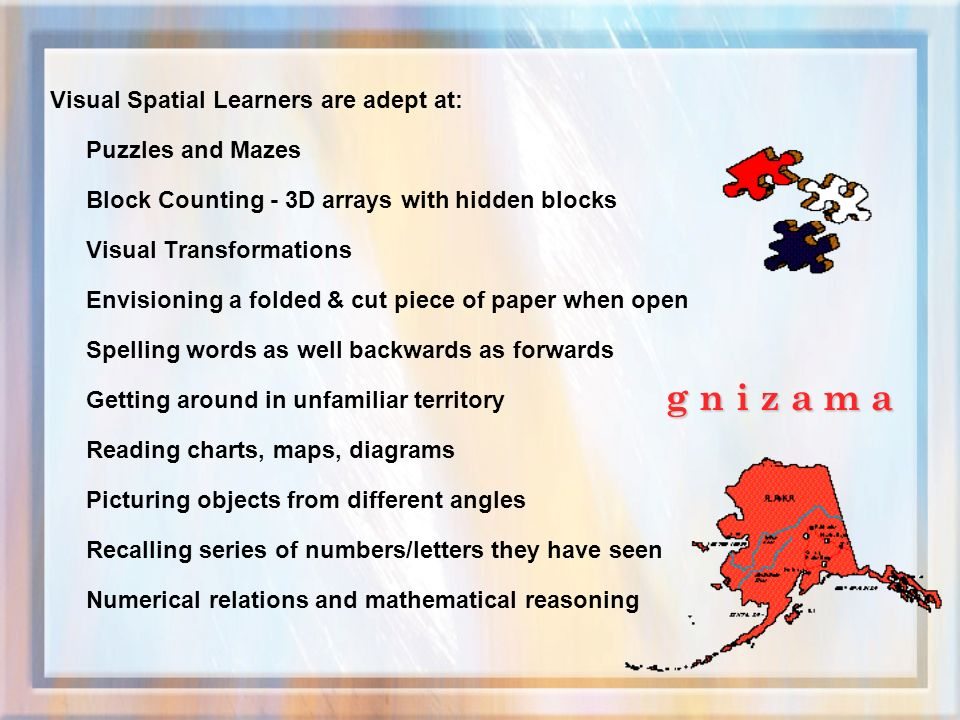 Visual Spatial Learners are adept at: Puzzles and Mazes Block Counting - 3D arrays with hidden blocks Visual Transformations Envisioning a folded & cut piece of paper when open Spelling words as well backwards as forwards Getting around in unfamiliar territory Reading charts, maps, diagrams Picturing objects from different angles Recalling series of numbers/letters they have seen Numerical relations and mathematical reasoning g n i z a m a