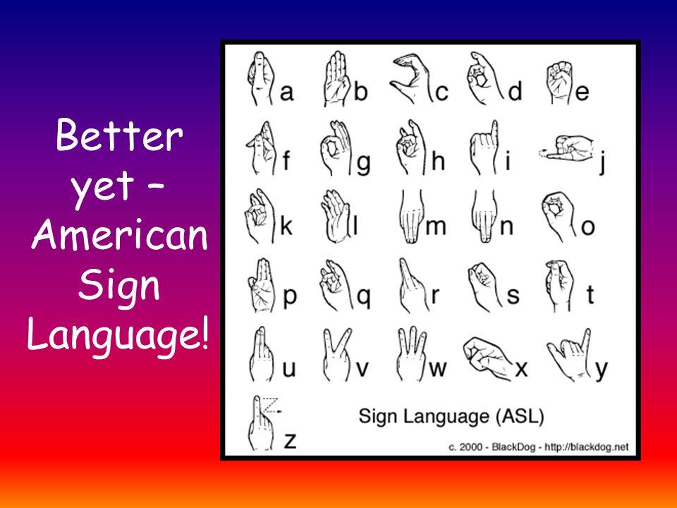 Better yet – American Sign Language!