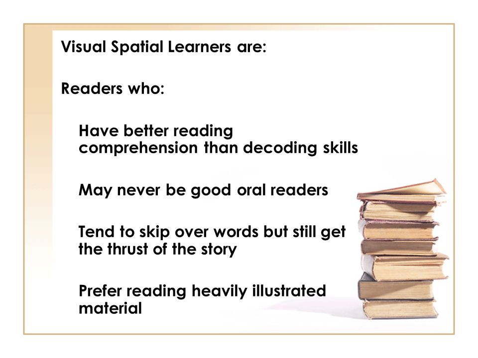 Visual Spatial Learners are: Readers who: Have better reading comprehension than decoding skills May never be good oral readers Tend to skip over word