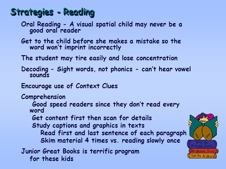 Strategies - Reading Oral Reading - A visual spatial child may never be a good oral reader Get to the child before she makes a mistake so the word wont imprint incorrectly The student may tire easily and lose concentration Decoding - Sight words, not phonics - cant hear vowel sounds Encourage use of Context Clues Comprehension Good speed readers since they dont read every word Get content first then scan for details Study captions and graphics in texts Read first and last sentence of each paragraph Skim material 4 times vs.