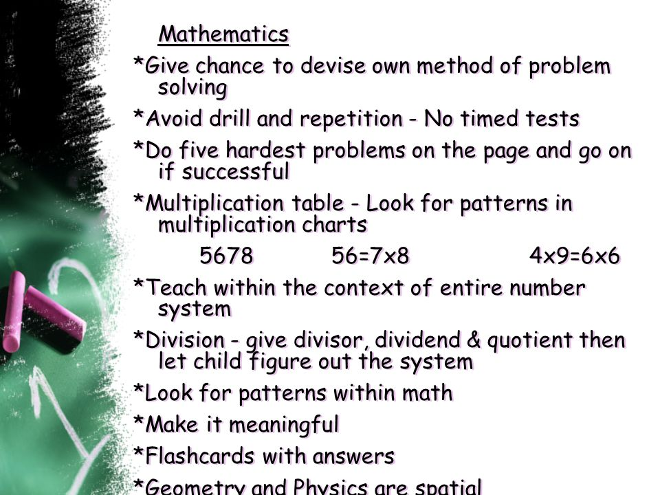 Mathematics *Give chance to devise own method of problem solving *Avoid drill and repetition - No timed tests *Do five hardest problems on the page an