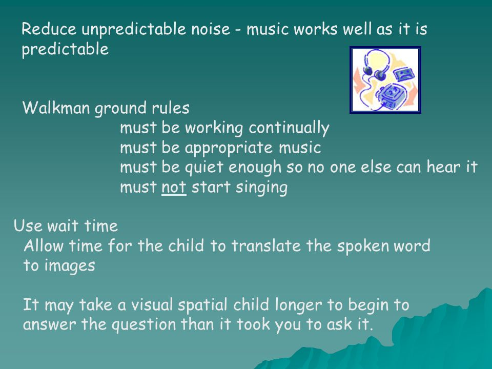 Reduce unpredictable noise - music works well as it is predictable Walkman ground rules must be working continually must be appropriate music must be quiet enough so no one else can hear it must not start singing Use wait time Allow time for the child to translate the spoken word to images It may take a visual spatial child longer to begin to answer the question than it took you to ask it.