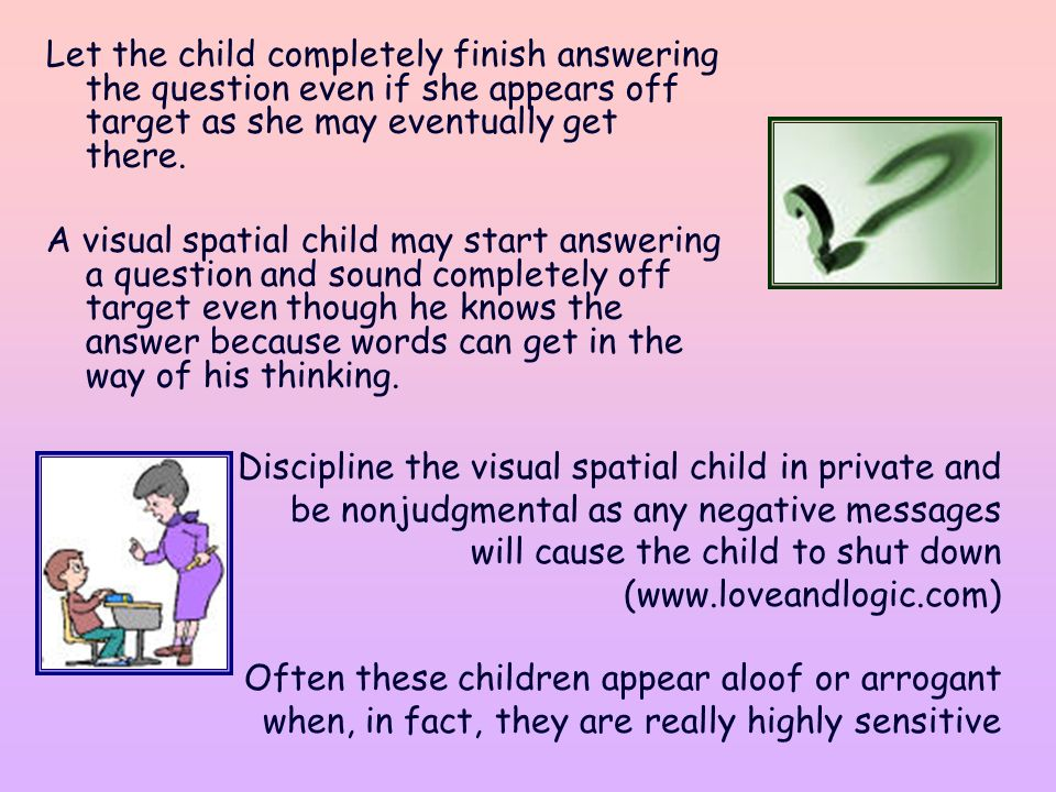 Let the child completely finish answering the question even if she appears off target as she may eventually get there.
