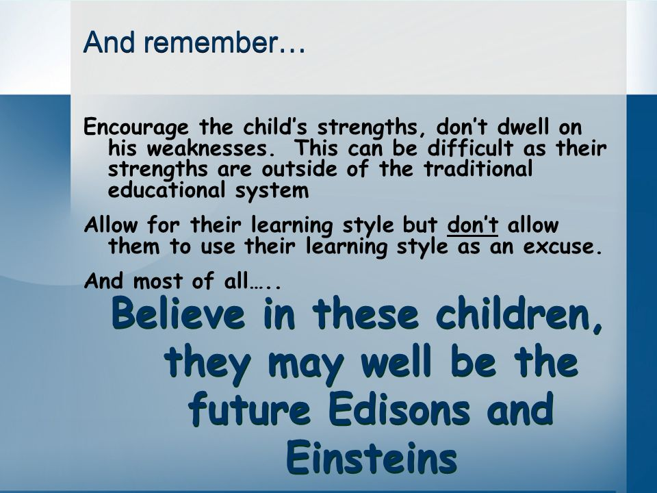 And remember… Encourage the childs strengths, dont dwell on his weaknesses. This can be difficult as their strengths are outside of the traditional ed