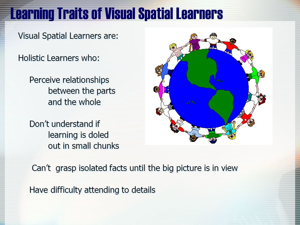 Learning Traits of Visual Spatial Learners Visual Spatial Learners are: Holistic Learners who: Perceive relationships between the parts and the whole