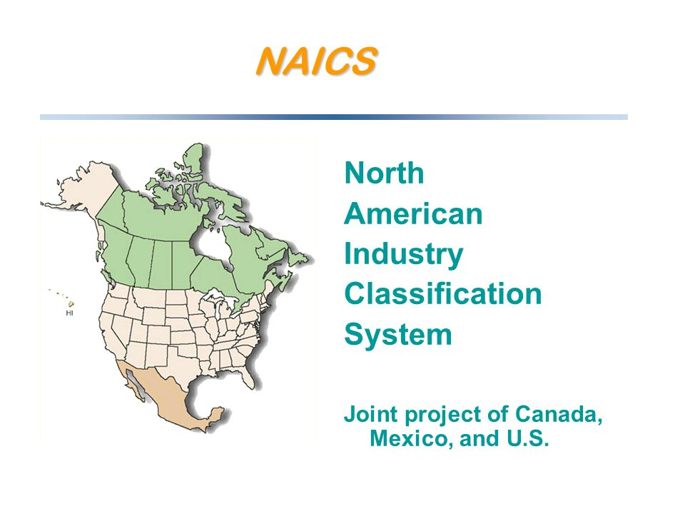 NAICS North American Industry Classification System Joint project of Canada, Mexico, and U.S.