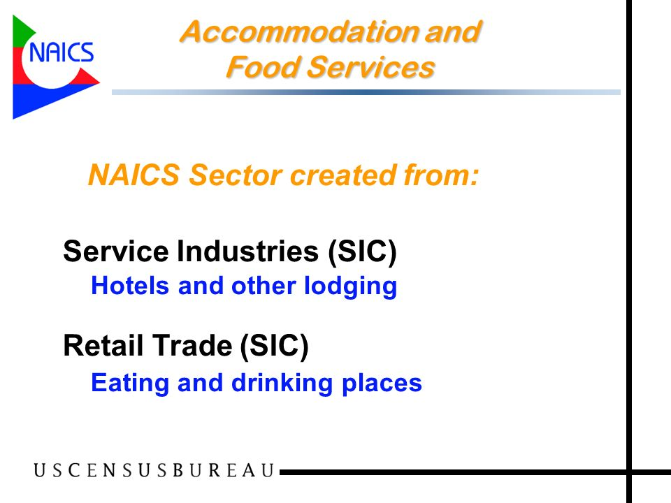 26 Accommodation and Food Services Accommodation and Food Services NAICS Sector created from: Service Industries (SIC) Hotels and other lodging Retail Trade (SIC) Eating and drinking places