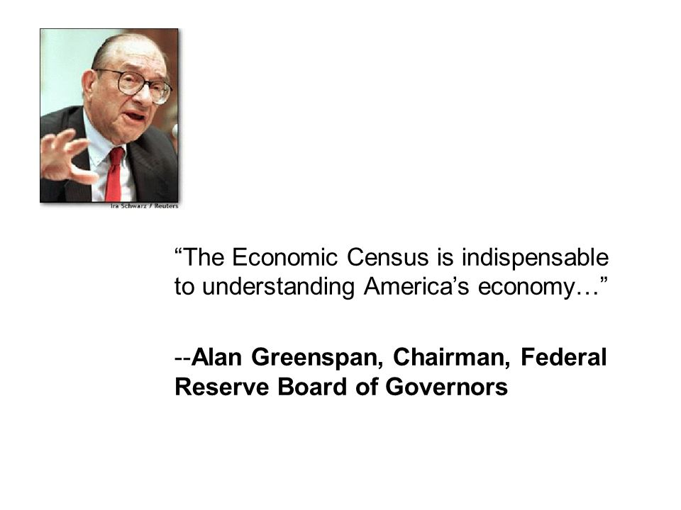 The Economic Census is indispensable to understanding Americas economy… --Alan Greenspan, Chairman, Federal Reserve Board of Governors