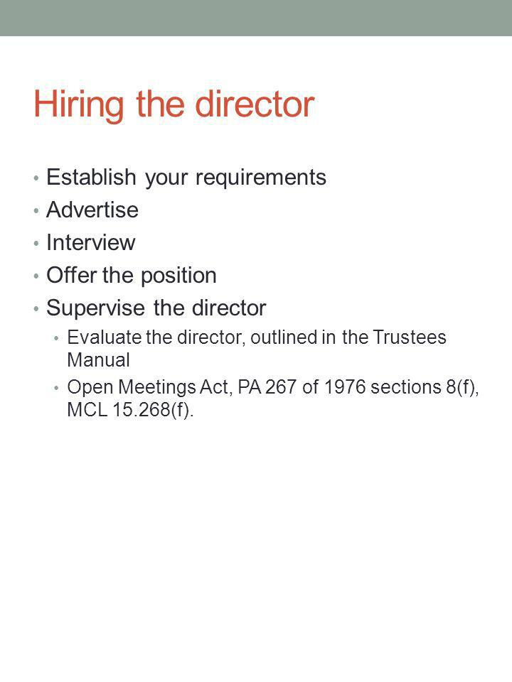 Hiring the director Establish your requirements Advertise Interview Offer the position Supervise the director Evaluate the director, outlined in the Trustees Manual Open Meetings Act, PA 267 of 1976 sections 8(f), MCL 15.268(f).