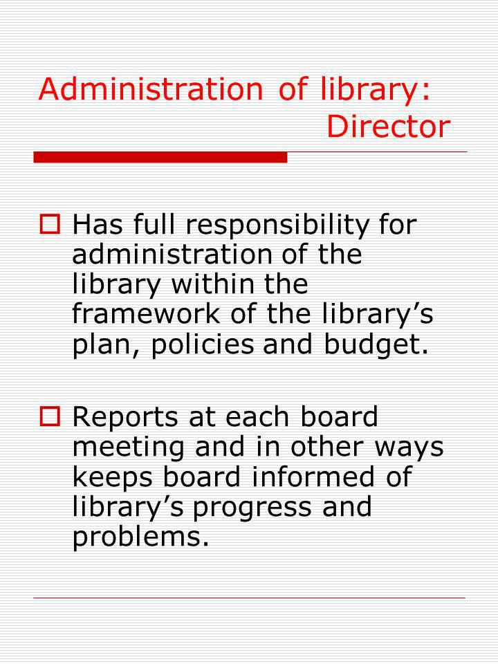 Administration of library: Director Has full responsibility for administration of the library within the framework of the librarys plan, policies and budget.