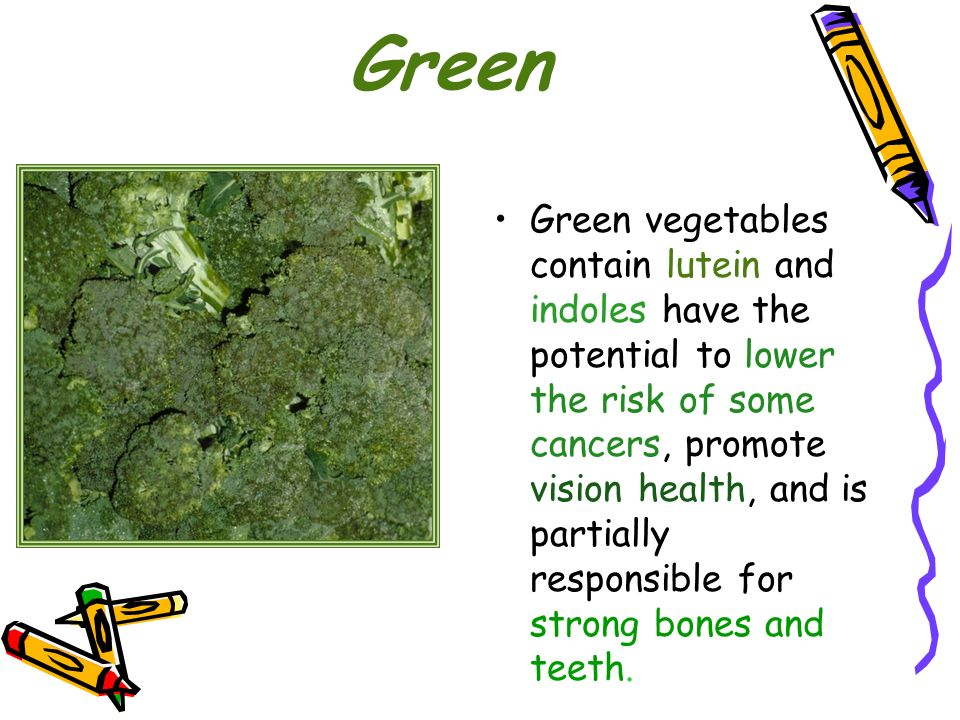 Green Green vegetables contain lutein and indoles have the potential to lower the risk of some cancers, promote vision health, and is partially respon