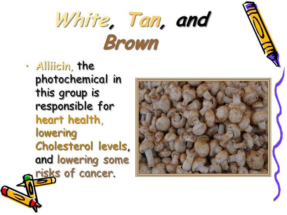White, Tan, and Brown Alliicin, the photochemical in this group is responsible for heart health, lowering Cholesterol levels, and lowering some risks